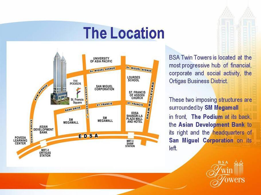 Central location In the heart of Metro Manila by EDSA and LRT, and directly across SM MegaMall, Shangri-La Plaza and Podium malls.