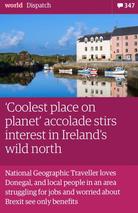 "Lonely planet named Donegal as the ""Coolest place on the planet"". The Guardian used ""The Clady"" to illustrate the charm that Donegal has to offer."