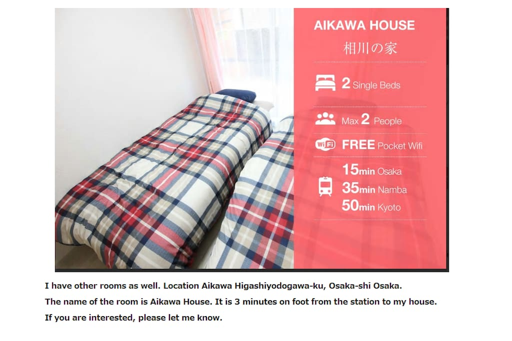 I have other rooms as well. Location Aikawa Higashiyodogawa-ku, Osaka-shi Osaka The name of the room is Aikawa House It is 3 minutes on foot from the station to my house. If you are interested, please let me know.