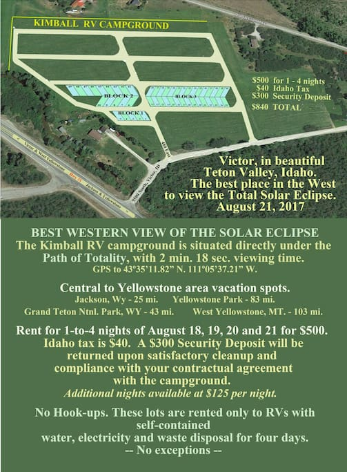 """Our Teton County, ID approved RV camping spot is in the NASA #2 """"best spot in the world to view the eclipse"""".  Not only do we have 2 minutes and 18 seconds of total eclipse time, but from this RV park, you will be able to view the darkness rushing in at 1800 miles per hour.   You will be renting a 30X60 space for your RV, and a few other vehicles (or not) of your choice.  Spots are available for 6 people or fewer.  Rent more spots for more people.  We have 28' roads in the RV Park, so you can manuever easily.  We have reserved large garbage bins so you won't have to wonder what to do with your trash....make sure you compare other spots.  Teton County says we are the best plan they've seen, and they are using us to help other people try to get their potential rv parks to our standard.  Go with the best.  Go with proven property managers who have anticipated what your needs are."""