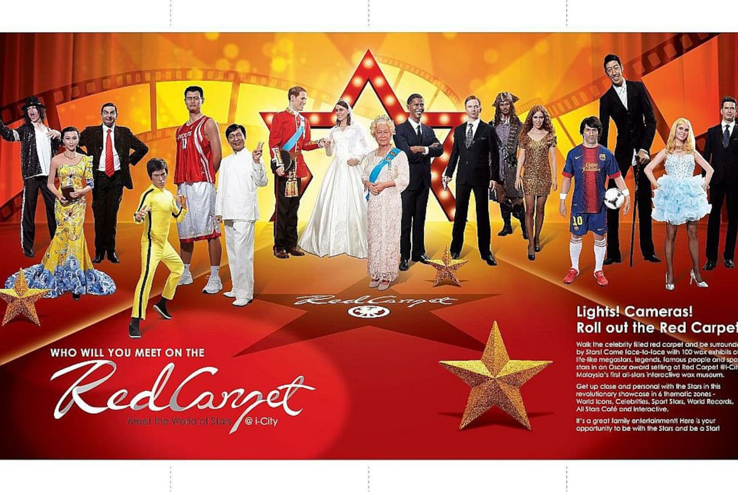 Red Carpet 2 @ i-City Carrying the title of Malaysia's first home-grown interactive wax museum, interact with up to 100 well-dressed personalities. Measuring up to 30,000 square foot, Red Carpet 2 allows visitors to have fun with their favorite Superheroes, Royals, Head of States, Sci-fi, Tech Giants, Corporate Movers, MTV, Outer Space, Magical World, K-pop (Hallyu), Canto pop, Oscars, A-List artistes and more. Red Carpet 2 is designed with an indoor and outdoor zone.