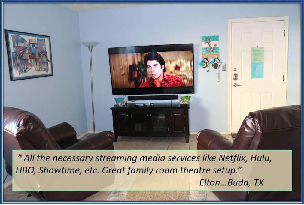 """All the necessary streaming media services like Netflix, Hulu, HBO, Showtime, etc.  Great family room theater setup.""   ~Elton...Buda, TX"