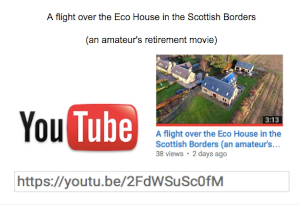 "A drones eye view of the house is on YouTube. Cut and paste ""An exceptional flight over the best Eco House in the Scottish Borders"" into the search bar, for a birds eye view."