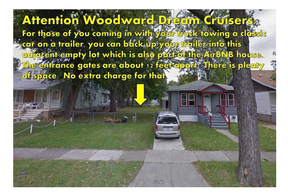 Attention Woodward Dream Cruisers: For those of you coming in with your truck towing a classic car on a trailer, you can back up your trailer into this adjacent empty lot which is also part of the AirBNB house.  The entrance gates are about 12 feet apart.  There is plenty of space.  No extra charge for that.